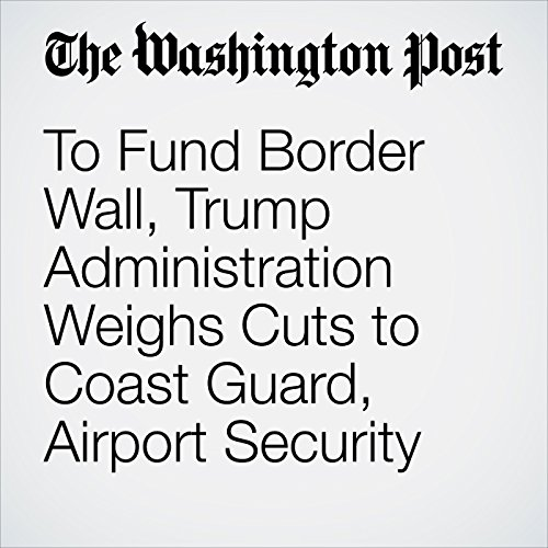 To Fund Border Wall, Trump Administration Weighs Cuts to Coast Guard, Airport Security copertina