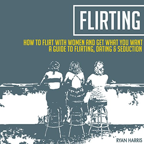 How To Flirt With Women & Get What You Want: A Guide To Flirting, Dating & Seduction copertina