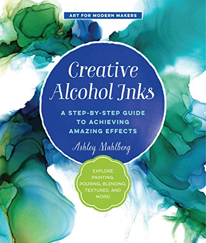 Creative Alcohol Inks: A Step-by-Step Guide to Achieving Amazing Effects--Explore Painting, Pouring, Blending, Textures, and More! (Art for Modern Makers, 2)