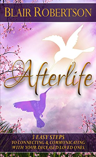 Afterlife: 3 Easy Steps To Connecting And Communicating With Your Deceased Loved Ones (3 Easy Steps Psychic Series)