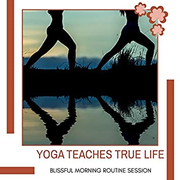 Yoga Teaches True Life - Blissful Morning Routine Session