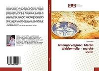 Amerigo Vespucci, Martin Waldsemuller - marché secret