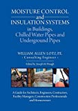 Moisture Control and Insulation Systems is Buildings, Chilled Water Pipes and Underground Pipes: A Guide for Architects, Engineers, Contractors, ... Construction Professionals and Homeowners