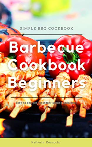 Barbecue Cookbook Beginners: Easy 50 Recipes for Indoor Grilling delicious!! (English Edition)