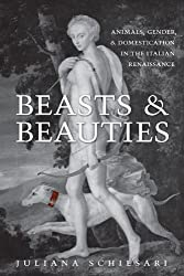 Beasts and Beauties: Animals, Gender, and Domestication in the Italian Renaissance (Toronto Italian Studies)