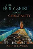 Levison, J: The Holy Spirit before Christianity - John R. Levison
