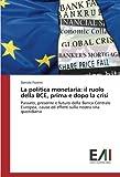 La politica monetaria: il ruolo della BCE, prima e dopo la crisi: Passato, presente e futuro della Banca Centrale Europea, cause ed effetti sulla nostra vita quotidiana
