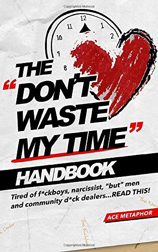 The Don't Waste My Time Handbook: Tired of F*ckboys, Narrissist, 'But' Men and Community D*ck Dealers - READ THIS