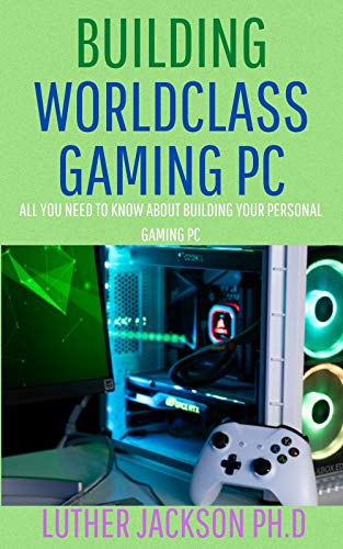 BUILDING WORLDCLASS GAMING PC: All You Need To Know About Building Your Personal Gaming PC (English Edition)