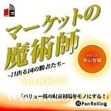 マーケットの魔術師 ~日出る国の勝者たち~ Vol.12(角山智編)