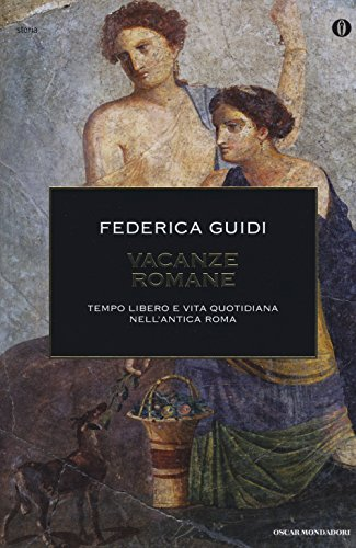 Vacanze romane. Tempo libero e vita quotidiana nell'antica Roma. Ediz. illustrata
