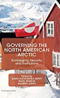 Governing the North American Arctic: Sovereignty, Security, and Institutions (St Antony's Series)