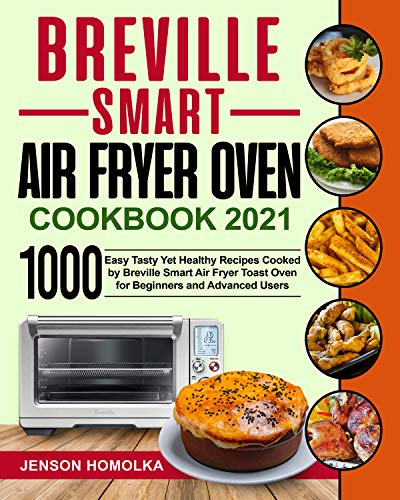 Breville Smart Air Fryer Oven Cookbook 2021: 1000 Easy Tasty Yet Healthy Recipes Cooked by Breville Smart Air Fryer Toast Oven for Beginners and Advanced Users (English Edition)