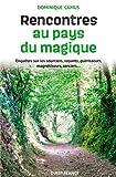 Rencontres au pays du magique - Enquêtes sur les sourciers, voyants, guérisseurs, magnétiseurs, sorciers...