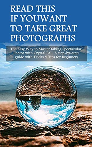 Read This If You Want To Take Great Photographs: The Easy Way to Master taking Spectacular Photos with Crystal Ball. A step-by-step guide with Tricks & Tips for Beginners