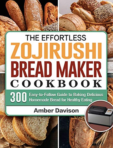 The Effortless Zojirushi Bread Maker Cookbook: 300 Easy-to-Follow Guide to Baking Delicious Homemade Bread for Healthy Eating