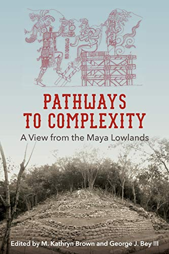 Pathways to Complexity: A View from the Maya Lowlands (Maya Studies)