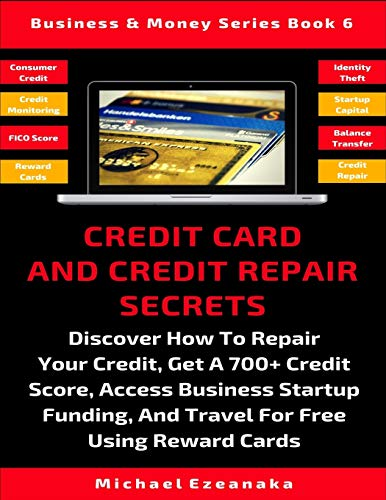 Credit Card And Credit Repair Secrets: Discover How To Repair Your Credit, Get A 700+ Credit Score, Access Business Startup Funding, And Travel Around ... Using Reward Cards (Business & Money Series)