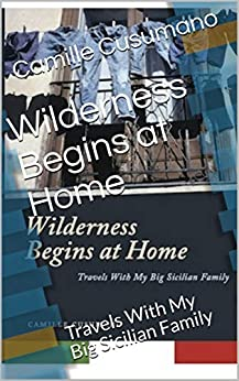 Wilderness Begins at Home: Travels With My Big Sicilian Family by [Camille Cusumano]