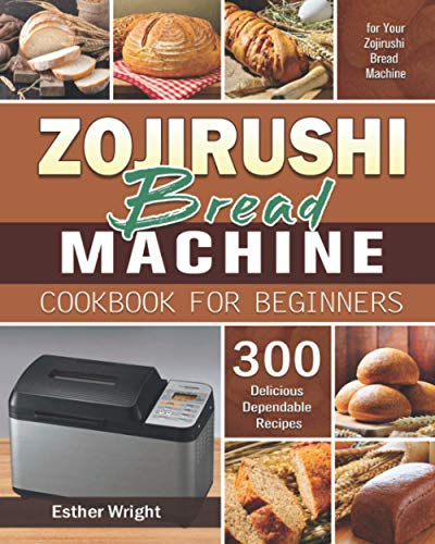 Zojirushi Bread Machine Cookbook for Beginners: 300 Delicious Dependable Recipes for Your Zojirushi Bread Machine