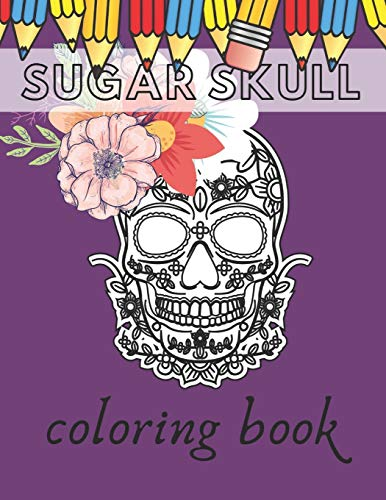 Sugar Skull Coloring book: Day Of The Dead Stress Reliving Skulls Designs For Kids And Teens Relaxation