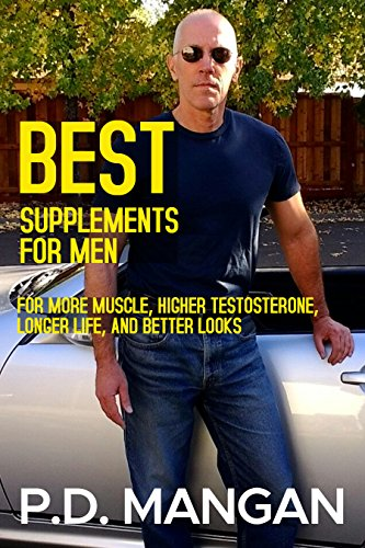 Best Supplements for Men: For More Muscle, Higher Testosterone, Longer Life, and Better Looks