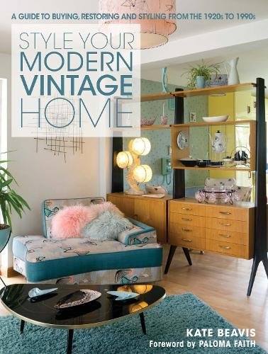 The Style Your Modern Vintage Home: A Guide to Buying, Restoring and Styling from 1920s to 1990s