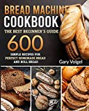 Bread Machine CookBook: The Best Beginners guide,600 simple recipes For Perfect Homemade Bread and...