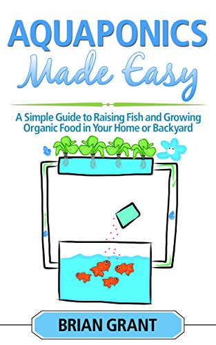 Aquaponics Made Easy: A Simple and Easy Guide to Raising Fish and Growing Food Organically in Your Home or Backyard by [Brian Grant]