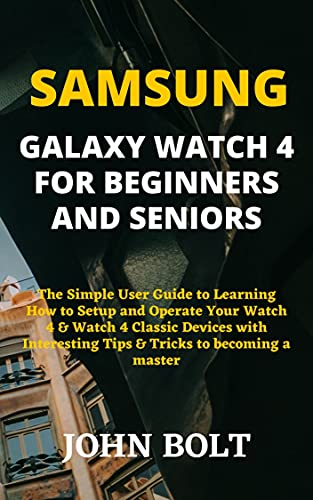 SAMSUNG GALAXY WATCH 4 FOR BEGINNERS AND SENIORS: The Simple User Guide to Learning How to Setup and Operate Your Watch 4 & Watch 4 Classic Devices with ... to becoming a master (English Edition)