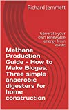 Methane Production Guide - How to Make Biogas. Three simple anaerobic digesters for home construction: Generate your own renewable energy from waste