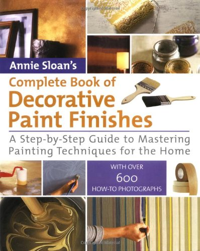 Annie Sloan's Complete Book of Decorative Paint Finishes: A Step-by-Step Guide to Mastering Painting Techniques for the Home