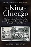 The King of Chicago: The Incredible True Story of a Jewish Orphan's Rise from Despair to Triumph in 1920s Chicago