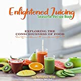 Enlightened Jucing Seasonal Recipe Book: Exploring the Consciousness of Foods