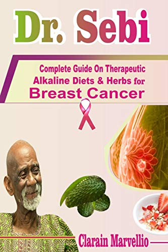 Dr. Sebi: Complete Guide On Therapeutic Alkaline Diets & Herbs with Safety Tips for Breast Cancer