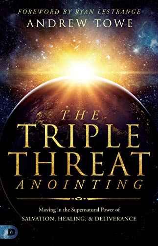 The Triple Threat Anointing: Moving in the Supernatural Power of Salvation, Healing and Deliverance by [Andrew Towe, Ryan LeStrange]