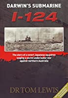 Darwin's Submarine I-124: The Story of a Covert Japanese Squadron Waging a Secret Underwater War Against Northern Australia