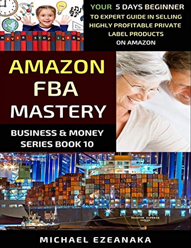 Amazon FBA Mastery: Your 5-Days Beginner To Expert Guide In Selling Highly Profitable Private Label Products On Amazon (Business & Money Series)