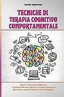 Tecniche di Terapia Cognitivo Comportamentale - Cognitive Behavioral Therapy Techniques: Segreti e Tecniche per Migliorare le Capacità Mentali, Cognitive e Emotive. Superare la Depressione, l'Ansia, la Fobia e i Pensieri Negativi.