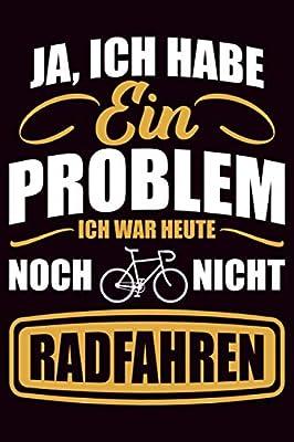 Ja, ich habe ein Problem ich war heute noch nicht Radfahren: Fahrradtour Radtour Tagebuch| Notizbuch für Mountainbiker, Radsportler, Radfahrer und ... 6x9 Zoll (ca. DIN A5), Softcover mit Matt.