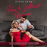 How to Attract Women: The Perfect Dating Guide to Pass Women's Tests by Decoding Their Behavior and Effortlessly Attracting the Woman of Your Dreams