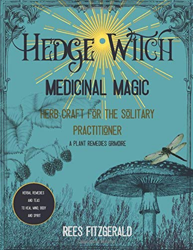 Hedge Witch Medicinal Magic: Herb Craft for the Solitary Practitioner. A Plant Remedies Grimoire. Herbal Teas and Remedies to Heal Body, Mind and Spirit
