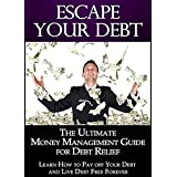 Escape Your Debt: The Ultimate Money Management Guide for Debt Relief: Learn How to Pay off Your Debt and Live Debt Free Forever (Debt Management Book 1) (English Edition)