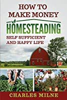 How to Make Money Homesteading: Self Sufficient and Happy Life