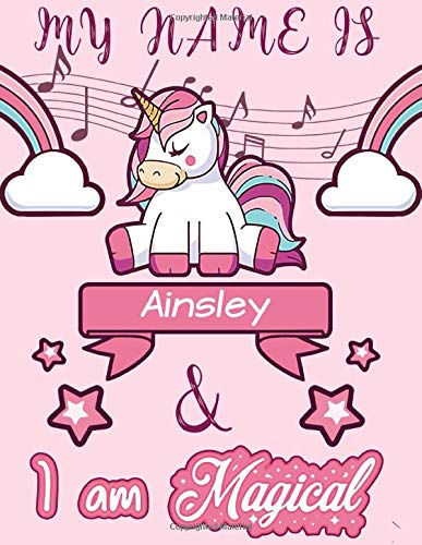Ainsley: My Name is Ainsley and I am magical - Unicorn Birthday Music notebook - 6 Large Staves Per Page - 110 Pages (8.5x11): Blank Sheet Music ... Wide Staff Manuscript Paper Notebook For Kids