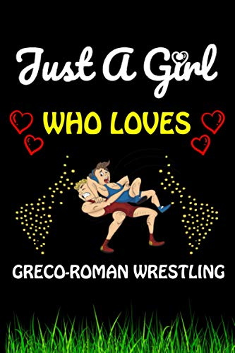 Just a Girl Who loves Greco-Roman Wrestling: Greco-Roman Wrestling Sports Lover Notebook/Journal For Cute Girls/Birthday Gift For Notebook For Christmas, Halloween And Thanksgiving Gift