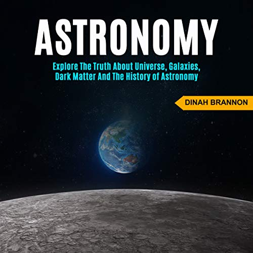 Astronomy: Explore the Truth About Universe, Galaxies, Dark Matter and the History of Astronomy cover art