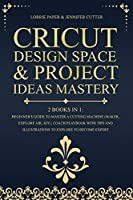 Cricut Design Space & Project Ideas Mastery - 2 Books in 1: Beginner's Guide To Master A Cutting Machine (Maker, Explore Air, Joy). Coach Playbook With Tips And Illustrations To Explore To Become Expert