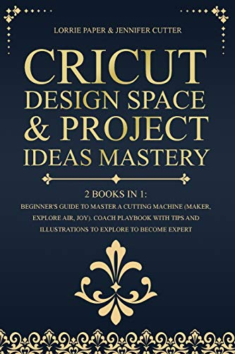 Cricut Design Space & Project Ideas Mastery - 2 Books in 1: Beginner's Guide To Master A Cutting Machine (Maker, Explore Air, Joy). Coach Playbook ... And Illustrations To Explore To Become Expert