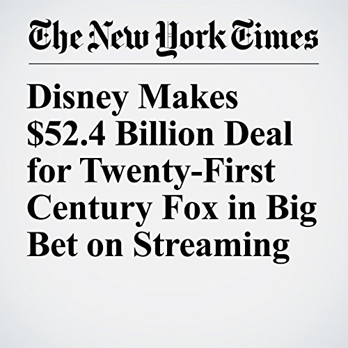 Disney Makes $52.4 Billion Deal for Twenty-First Century Fox in Big Bet on Streaming copertina
